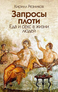 Кирилл Резников - Запросы плоти. Еда и секс в жизни людей
