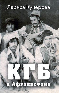 Лариса Кучерова - КГБ в Афганистане