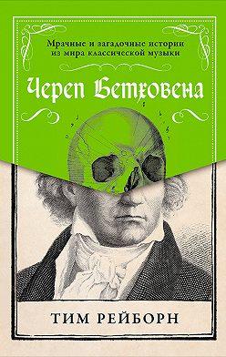 Тим Рейборн - Череп Бетховена: Мрачные и загадочные истории из мира классической музыки