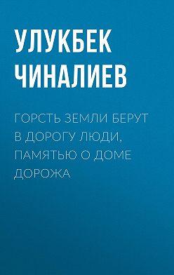 Улукбек Чиналиев - Горсть земли берут в дорогу люди, памятью о доме дорожа