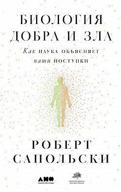 Роберт Сапольски - Биология добра и зла. Как наука объясняет наши поступки