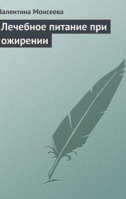 Валентина Моисеева - Лечебное питание при ожирении