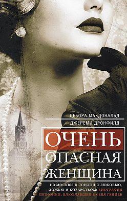 Дебора Макдональд - Очень опасная женщина. Из Москвы в Лондон с любовью, ложью и коварством: биография шпионки, влюблявшей в себя гениев