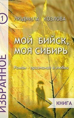Людмила Козлова - Мой Бийск, моя Сибирь. Роман – признание в любви. Книга 1