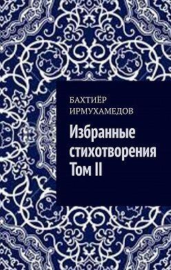 Бахтиёр Ирмухамедов - Избранные стихотворения. ТомII