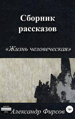 Александр Фирсов - Жизнь человеческая. Сборник рассказов
