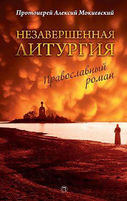 протоиерей Алексей Мокиевский - Незавершенная Литургия