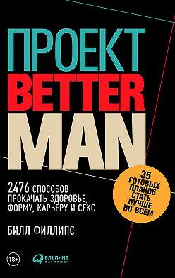 Билл Филлипс - Проект Better Man: 2476 способов прокачать здоровье, форму, карьеру и секс