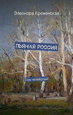 Элеонора Кременская - Пьяная Россия. Том четвёртый