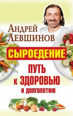 Андрей Левшинов - Сыроедение – путь к здоровью и долголетию