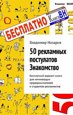 Владимир Назаров - 50рекламных постулатов. Знакомство. Бесплатный вариант книги для начинающих предпринимателей истудентов-рекламистов