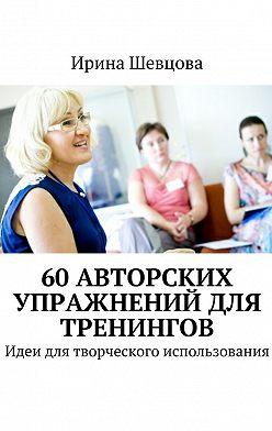 Ирина Шевцова - 60авторских упражнений для тренингов. Идеи для творческого использования