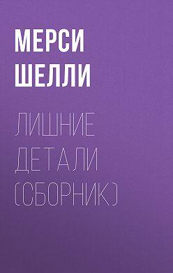 Мерси Шелли - Лишние детали (сборник)