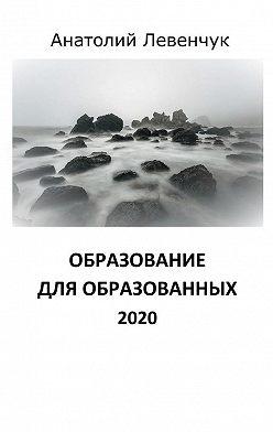 Анатолий Левенчук - Образование дляобразованных. 2020