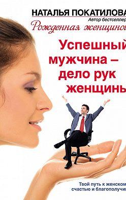 Наталья Покатилова - Успешный мужчина – дело рук женщины. Твой путь к женскому счастью и благополучию