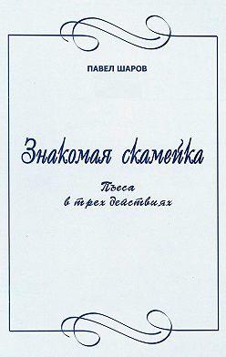 Павел Шаров - Знакомая скамейка. Пьеса в трех действиях