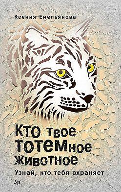 Ксения Емельянова - Кто твое тотемное животное. Узнай, кто тебя охраняет