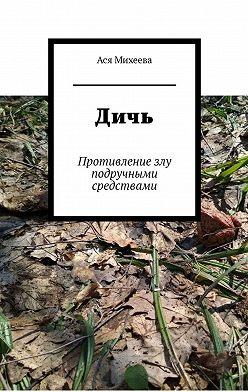 Ася Михеева - Дичь. Противление злу подручными средствами