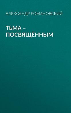 Александр Романовский - Тьма – посвящённым