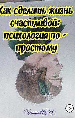 Александр Чечитов - Как сделать жизнь счастливой: психология по-простому
