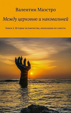 Валентин Маэстро - Между церковью и наковальней. Книга2. История человечества, написанная посовести