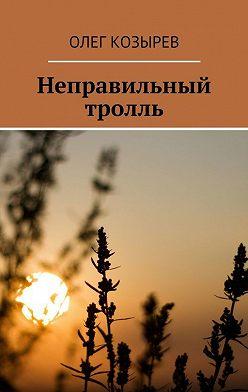 Олег Козырев - Неправильный тролль