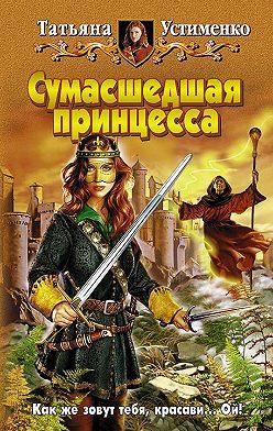 Татьяна Устименко - Сумасшедшая принцесса