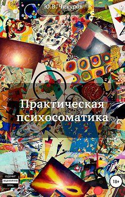 Юрий Чикуров - Практическая психосоматика