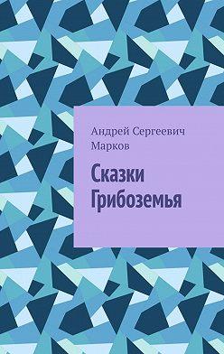 Андрей Марков - Сказки Грибоземья