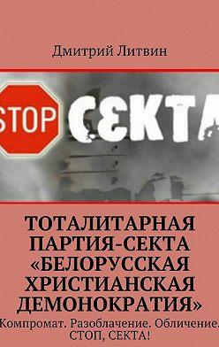 Дмитрий Литвин - Тоталитарная партия-секта «Белорусская христианская демонократия». Компромат. Разоблачение. Обличение. Стоп, секта!