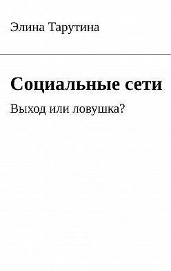 Элина Тарутина - Социальныесети. Выход или ловушка?