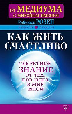 Ребекка Розенблат - Как жить счастливо. Секретное знание от тех, кто ушел в Мир Иной