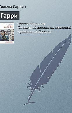 Уильям Сароян - Гарри