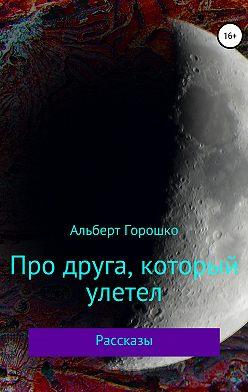 Альберт Горошко - Про друга, который улетел