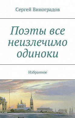 Сергей Виноградов - Поэты все неизлечимо одиноки