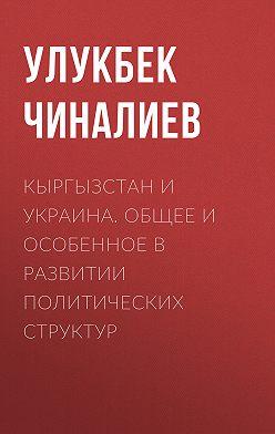 Улукбек Чиналиев - Кыргызстан и Украина. Общее и особенное в развитии политических структур