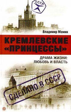 Владимир Мамин - Кремлевские «принцессы». Драма жизни: любовь и власть