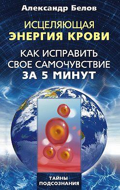Александр Белов - Исцеляющая энергия крови. Как исправить свое самочувствие за 5 минут