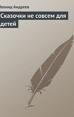 Леонид Андреев - Сказочки не совсем для детей