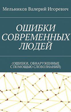 Валерий Мельников - ОШИБКИ СОВРЕМЕННЫХ ЛЮДЕЙ. (ОШИБКИ, ОБНАРУЖЕННЫЕ СПОМОЩЬЮ СЛОВОЗНАНИЙ)