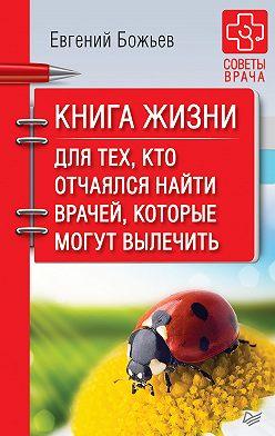 Евгений Божьев - Книга жизни. Для тех, кто отчаялся найти врачей, которые могут вылечить