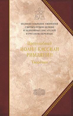 Преподобный Иоанн Кассиан Римлянин - Творения догматико-полемическое и аскетические