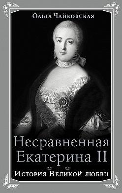 Ольга Чайковская - Несравненная Екатерина II. История Великой любви