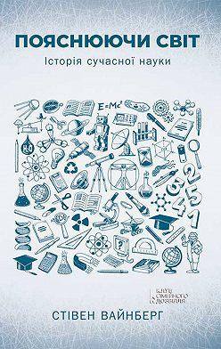 Стивен Вайнберг - Пояснюючи світ