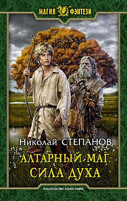 Николай Степанов - Алтарный маг. Сила духа