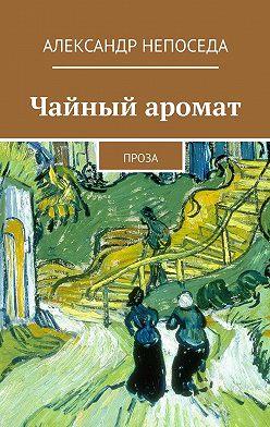 Александр Непоседа - Чайный аромат. Проза