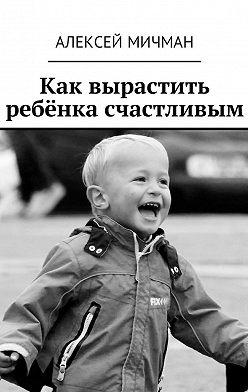 Алексей Мичман - Как вырастить ребёнка счастливым