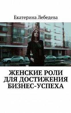 Екатерина Лебедева - Женские роли длядостижения бизнес-успеха