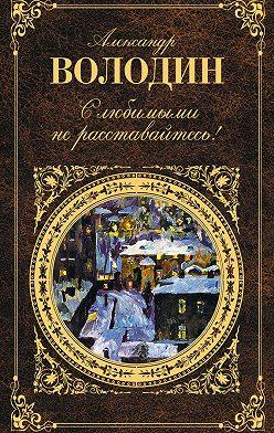 Александр Володин - С любимыми не расставайтесь! (сборник)