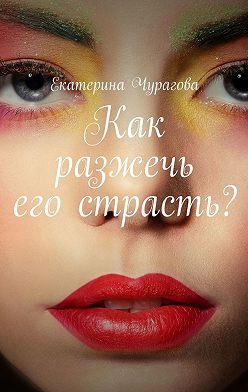Екатерина Чурагова - Как разжечь его страсть?